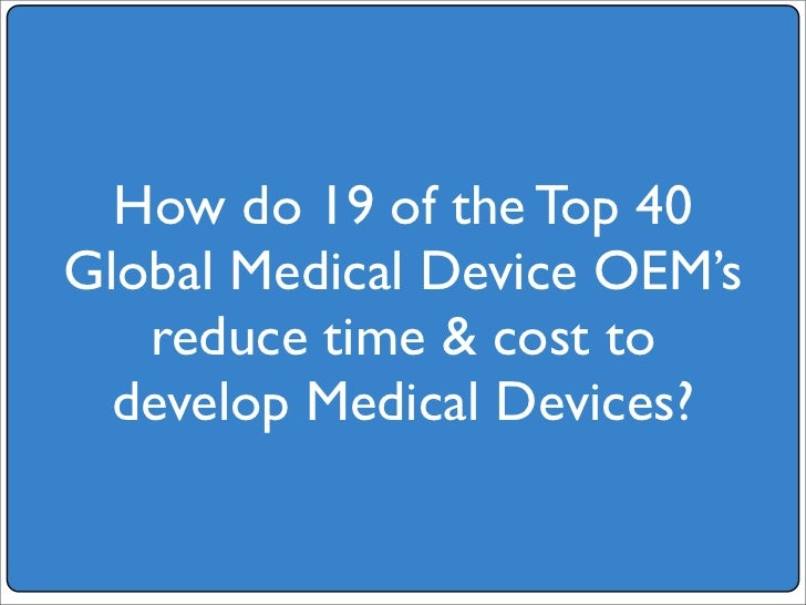 How do 19 of the Top 40 Global Medical Device OEM's    reduce time  cost to   develop Medical Devices?