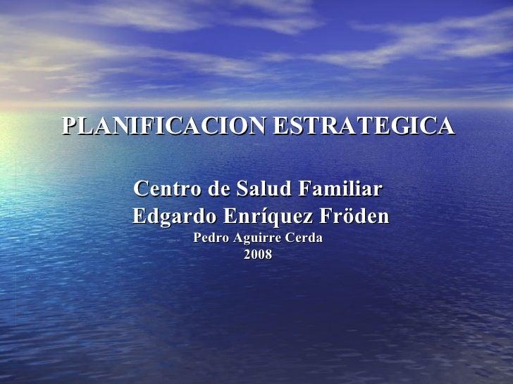 PLANIFICACION ESTRATEGICA Centro de Salud Familiar  Edgardo Enríquez Fröden Pedro Aguirre Cerda 2008