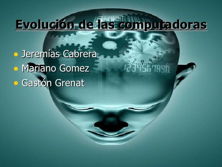 Evolución de las computadoras <ul><li>Jeremías Cabrera </li></ul><ul><li>Mariano Gomez </li></ul><ul><li>Gastón Grenat </l...
