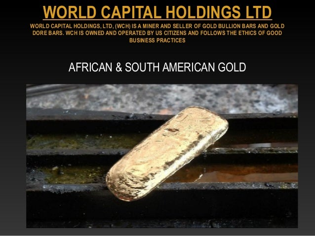 AFRICAN & SOUTH AMERICAN GOLDWORLD CAPITAL HOLDINGS LTDWORLD CAPITAL HOLDINGS, LTD, (WCH) IS A MINER AND SELLER OF GOLD BU...