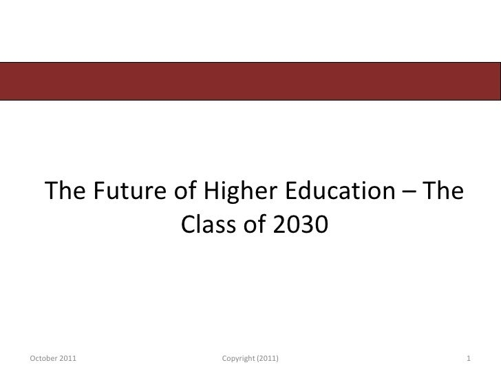 The Future of Higher Education – The              Class of 2030October 2011      Copyright (2011)        1
