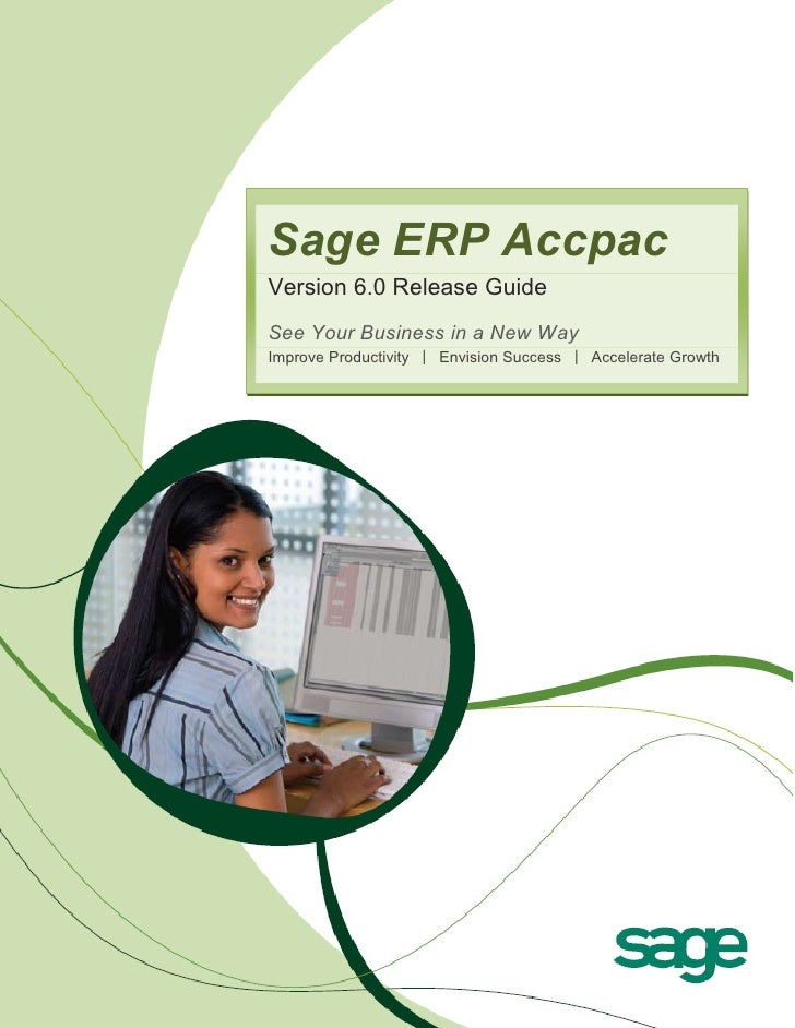 Sage ERP AccpacVersion 6.0 Release GuideSee Your Business in a New WayImprove Productivity | Envision Success | Accelerate...