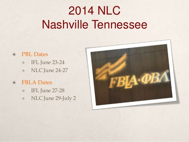 2014 NLC Nashville Tennessee  PBL Dates  IFL June 23-24  NLC June 24-27  FBLA Dates  IFL June 27-28  NLC June 29-Jul...