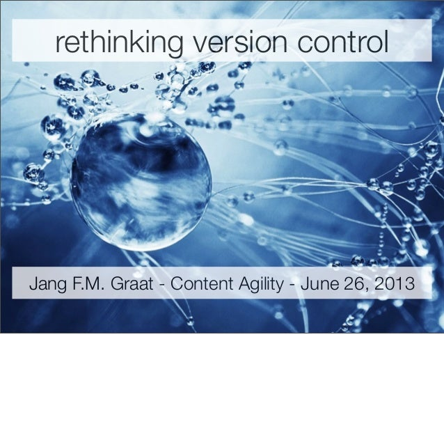 rethinking version control Jang F.M. Graat - Content Agility - June 26, 2013
