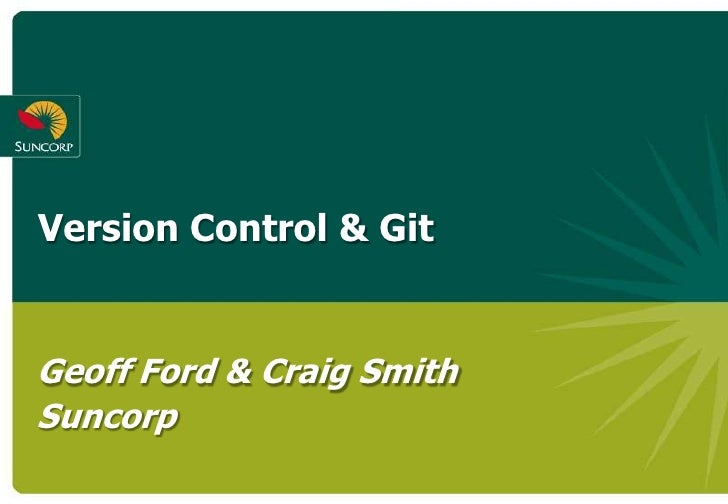 Version Control & Git   Geoff Ford & Craig Smith Suncorp