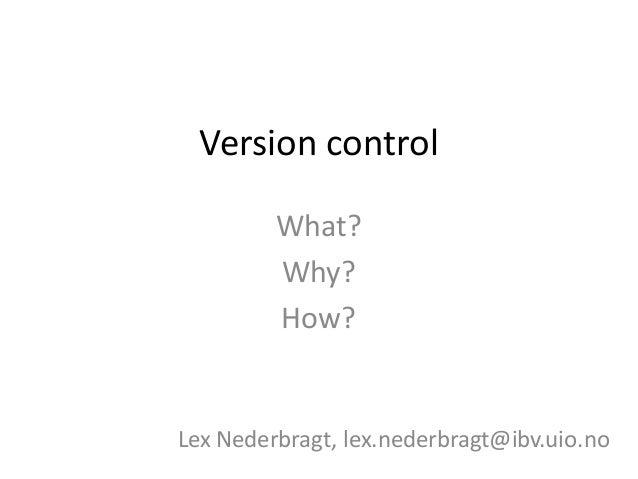 Version control What? Why? How? Lex Nederbragt, lex.nederbragt@ibv.uio.no