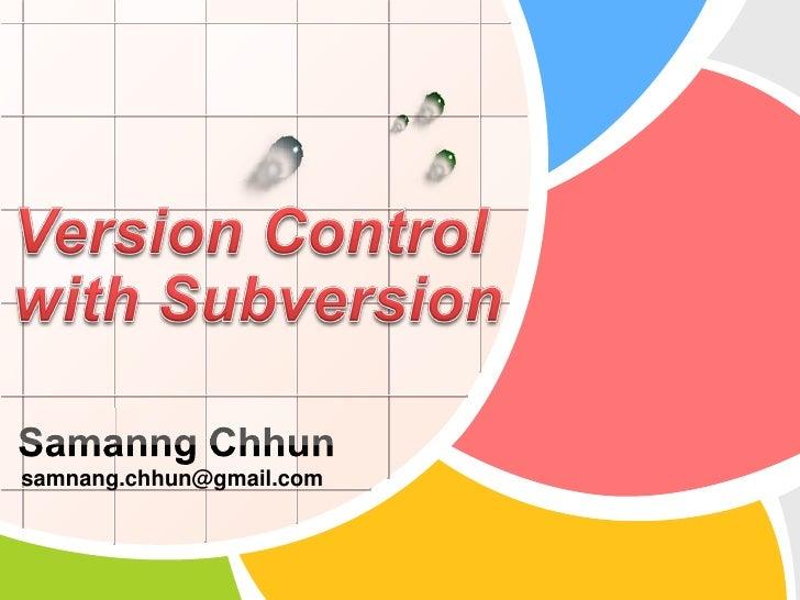 Version Control with Subversion<br />SamanngChhun<br />samnang.chhun@gmail.com<br />