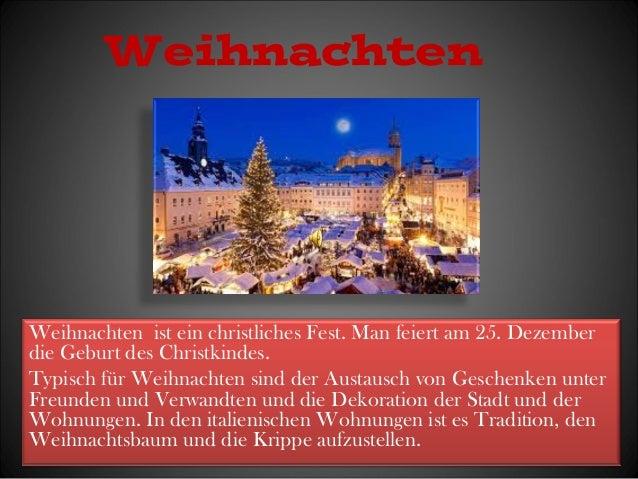 Weihnachten  Weihnachten ist ein christliches Fest. Man feiert am 25. Dezember  die Geburt des Christkindes.  Typisch für ...