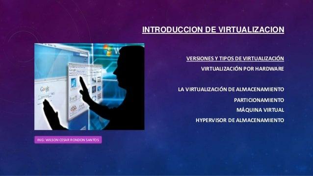 INTRODUCCION DE VIRTUALIZACION VERSIONES Y TIPOS DE VIRTUALIZACIÓN VIRTUALIZACIÓN POR HARDWARE LA VIRTUALIZACIÓN DE ALMACE...