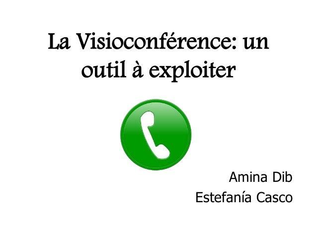 La Visioconférence: un outil à exploiter  Amina Dib Estefanía Casco