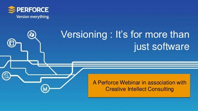 Versioning : It's for more than just software 1 A Perforce Webinar in association with Creative Intellect Consulting