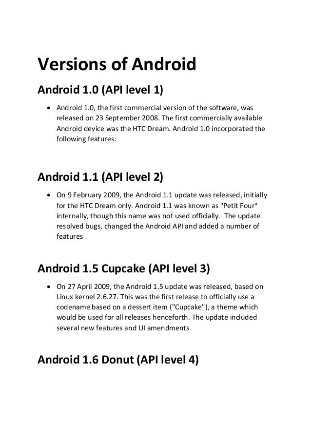 Versions of Android Android 1.0 (API level 1)  Android 1.0, the first commercial version of the software, was released on...