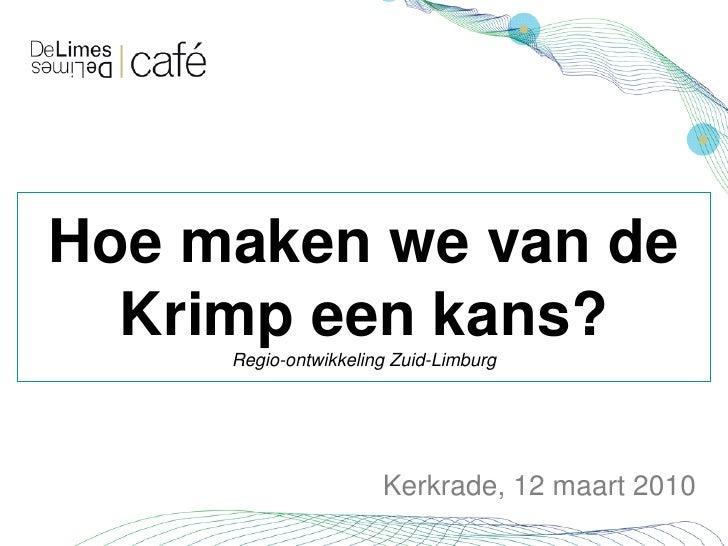 Hoe maken we van de   Krimp een kans?      Regio-ontwikkeling Zuid-Limburg                           Kerkrade, 12 maart 20...
