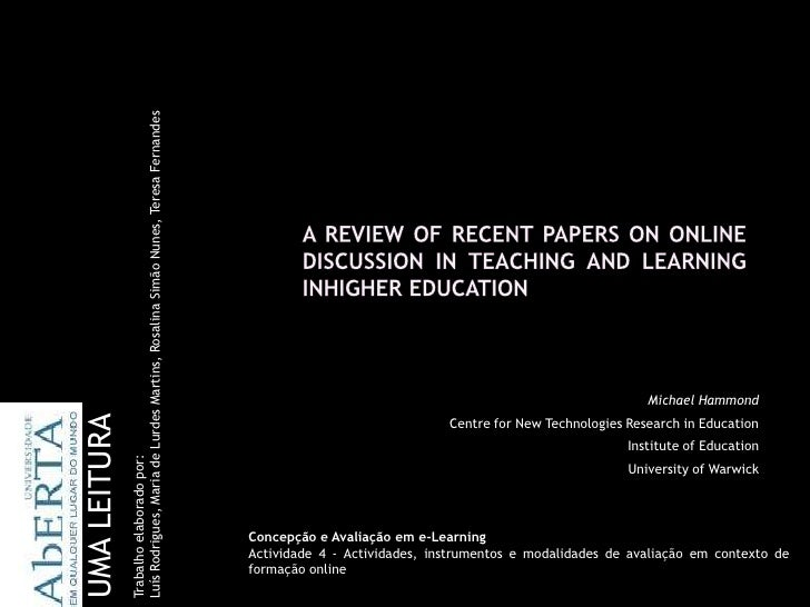 A REVIEW OF RECENT PAPERS ON ONLINEDISCUSSION IN TEACHING AND LEARNING INHIGHER EDUCATION<br />Trabalho elaborado por: <br...