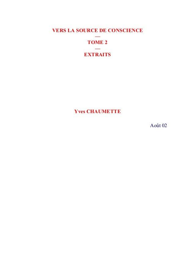 VERS LA SOURCE DE CONSCIENCE — TOME 2 — EXTRAITS  Yves CHAUMETTE  Août 02