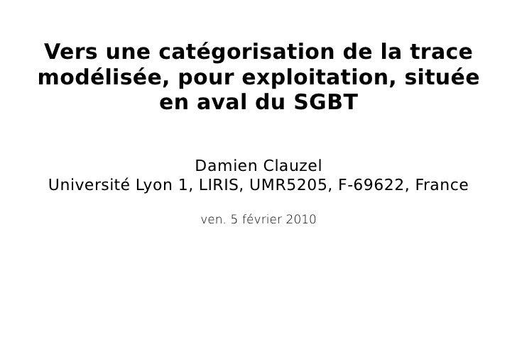 Damien Clauzel Université Lyon 1, LIRIS, UMR5205, F-69622, France Vers une catégorisation de la trace modélisée, pour expl...