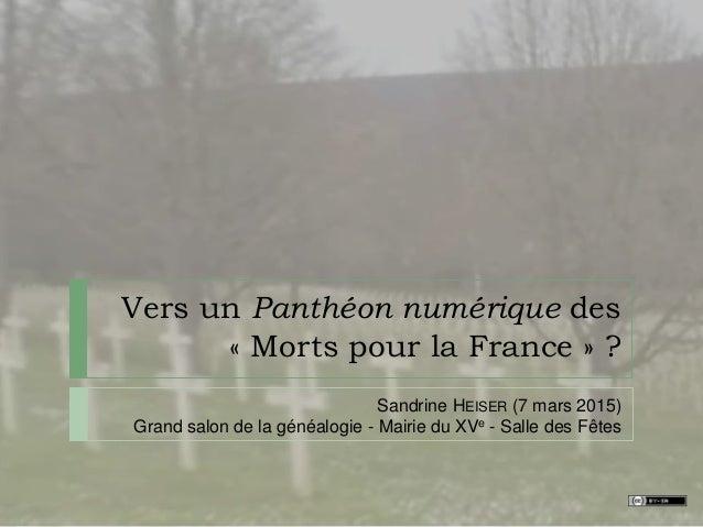 Vers un Panthéon numérique des « Morts pour la France » ? Sandrine HEISER (7 mars 2015) Grand salon de la généalogie - Mai...