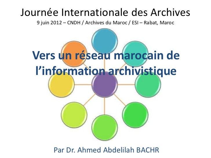 Journée Internationale des Archives   9 juin 2012 – CNDH / Archives du Maroc / ESI – Rabat, Maroc  Vers un réseau marocain...