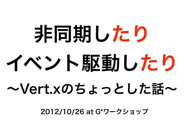 非同期したりイベント駆動したり∼Vert.xのちょっとした話∼   2012/10/26 at G*ワークショップ