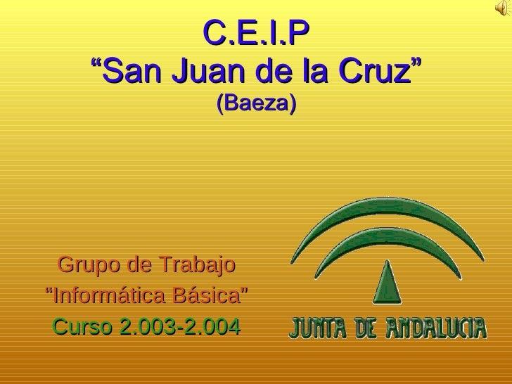 "C.E.I.P ""San Juan de la Cruz"" (Baeza) Grupo de Trabajo "" Informática Básica"" Curso 2.003-2.004"
