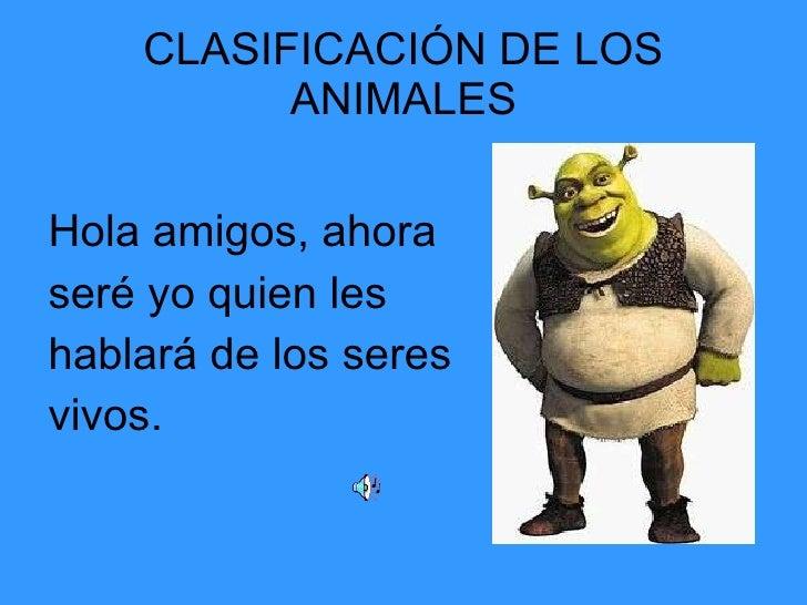 CLASIFICACIÓN DE LOS ANIMALES <ul><li>Hola amigos, ahora  </li></ul><ul><li>seré yo quien les  </li></ul><ul><li>hablará d...
