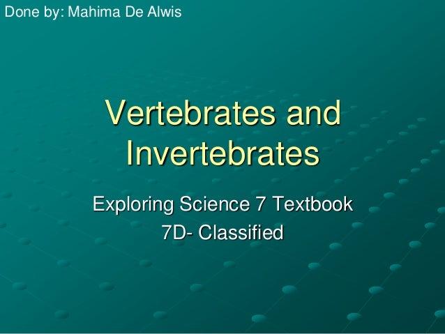 Done by: Mahima De Alwis  Vertebrates and Invertebrates Exploring Science 7 Textbook 7D- Classified