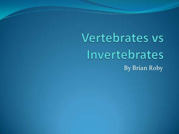 Vertebrates vs Invertebrates<br />By Brian Roby<br />