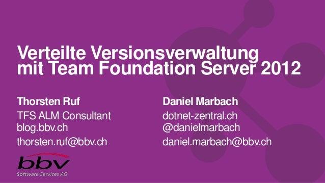 Verteilte Versionsverwaltungmit Team Foundation Server 2012Thorsten RufTFSALM Consultantblog.bbv.chthorsten.ruf@bbv.chDani...