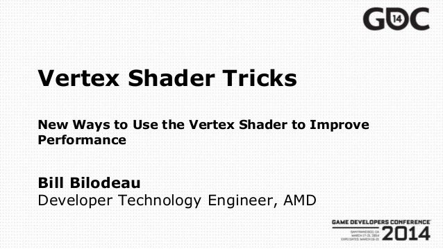 Vertex Shader Tricks New Ways to Use the Vertex Shader to Improve Performance Bill Bilodeau Developer Technology Engineer,...