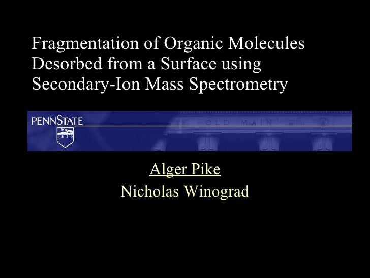 Fragmentation of Organic Molecules Desorbed from a Surface using Secondary-Ion Mass Spectrometry Alger Pike Nicholas Winog...