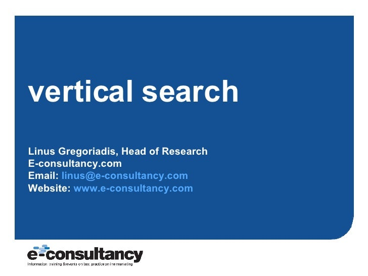 vertical search Linus Gregoriadis, Head of Research E-consultancy.com Email:  [email_address]   Website:  www.e-consultanc...