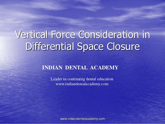 Vertical Force Consideration in Differential Space Closure INDIAN DENTAL ACADEMY Leader in continuing dental education www...