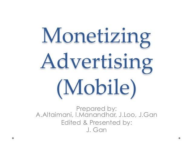 Monetizing  Advertising  (Mobile) Prepared by: A.Altaimani, I.Manandhar, J.Loo, J.Gan Edited & Presented by: J. Gan