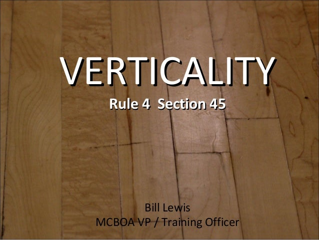VERTICALITYVERTICALITY Rule 4 Section 45Rule 4 Section 45 Bill Lewis MCBOA VP / Training Officer