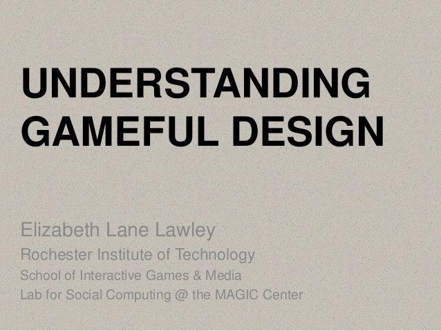 UNDERSTANDING GAMEFUL DESIGN Elizabeth Lane Lawley Rochester Institute of Technology School of Interactive Games & Media L...