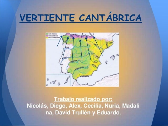VERTIENTE CANTÁBRICA           Trabajo realizado por: Nicolás, Diego, Alex, Cecilia, Nuria, Madali        na, David Trullé...