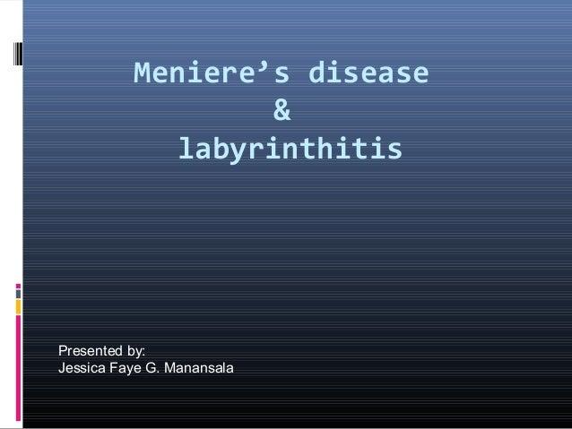 Meniere's disease                   &             labyrinthitisPresented by:Jessica Faye G. Manansala