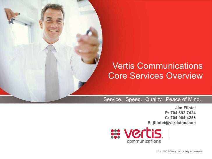 Service.  Speed.  Quality.  Peace of Mind. Vertis Communications Core Services Overview Jim Filotei P: 704.892.7424 C: 704...