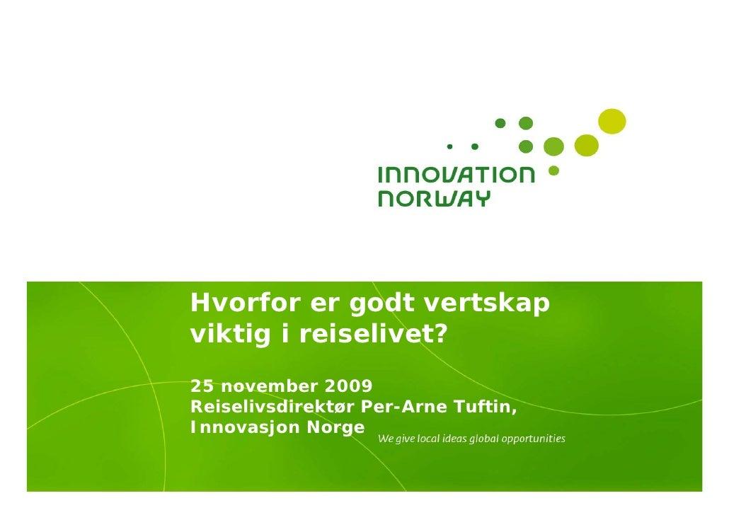 Hvorfor er godt vertskap viktig i reiselivet? 25 november 2009 Reiselivsdirektør Per-Arne Tuftin, Innovasjon Norge