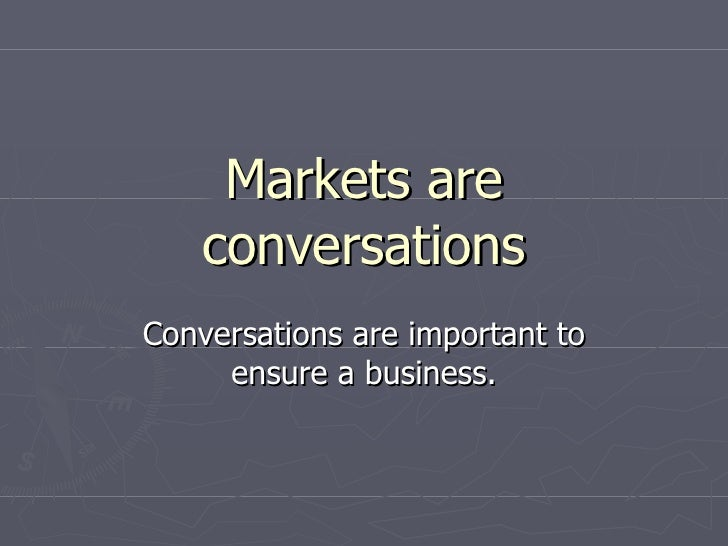 Markets are conversations Conversations are important to ensure a business.