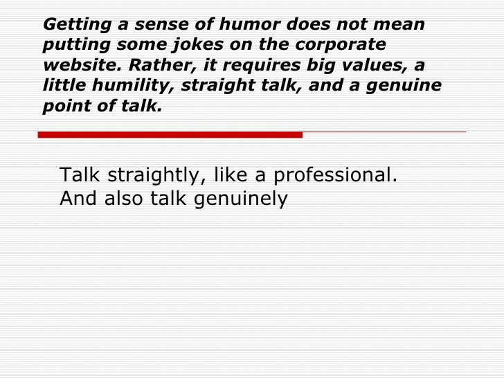 Getting a sense of humor does not mean putting some jokes on the corporate website. Rather, it requires big values, a litt...