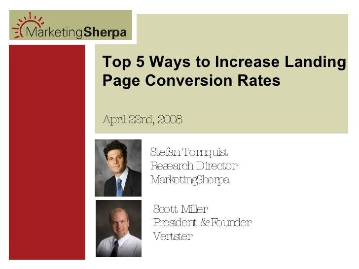 Top 5 Ways to Increase Landing Page Conversion Rates Scott Miller President & Founder Vertster April 22nd, 2008 Stefan Tor...