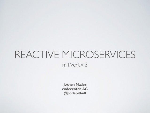 REACTIVE MICROSERVICES mitVert.x 3 Jochen Mader codecentric AG @codepitbull