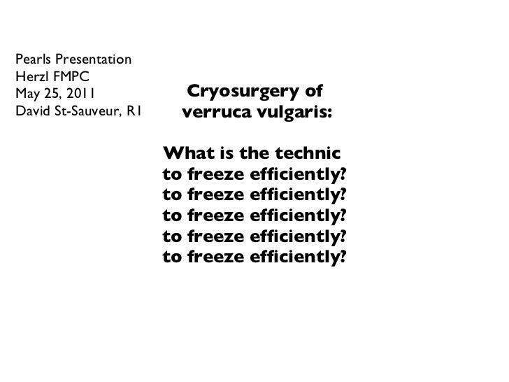 Cryosurgery of  verruca vulgaris: What is the technic  to freeze efficiently? to freeze efficiently? to freeze efficiently...