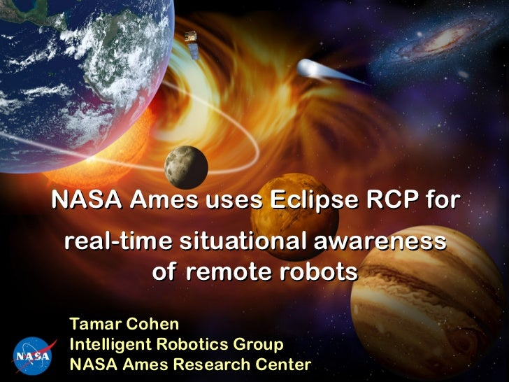 NASA Ames uses Eclipse RCP forreal-time situational awareness        of remote robots Tamar Cohen Intelligent Robotics Gro...