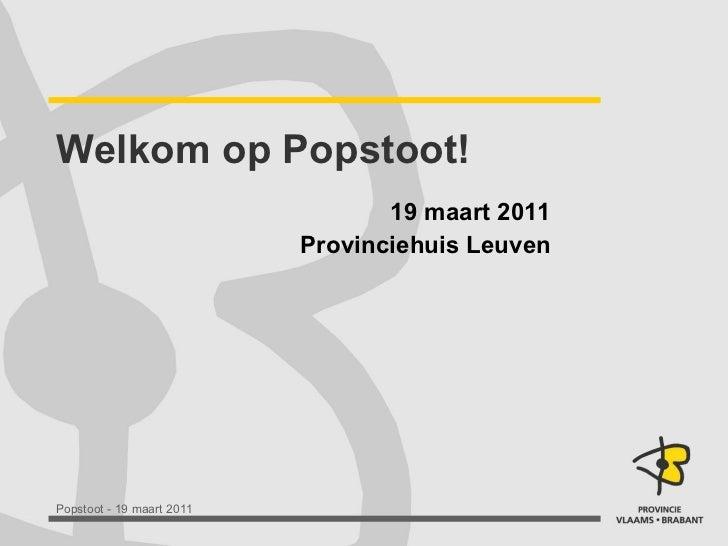 Welkom op Popstoot! 19 maart 2011 Provinciehuis Leuven
