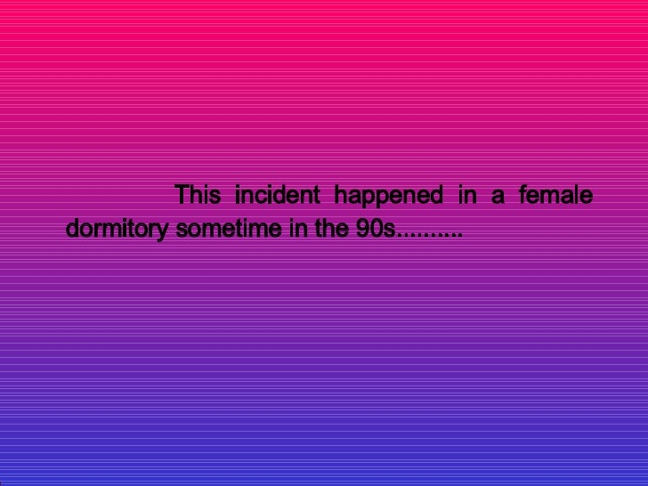 This incident happened in a female dormitory sometime in the 90s..........