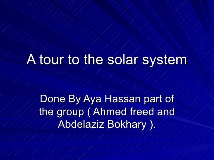 A tour to the solar system Done By Aya Hassan part of the group ( Ahmed freed and Abdelaziz Bokhary ).