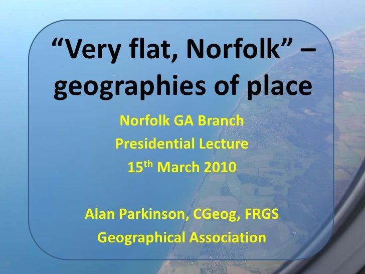 """Very flat, Norfolk"" – geographies of place<br />Norfolk GA Branch<br />Presidential Lecture<br />15th March 2010<br />Ala..."