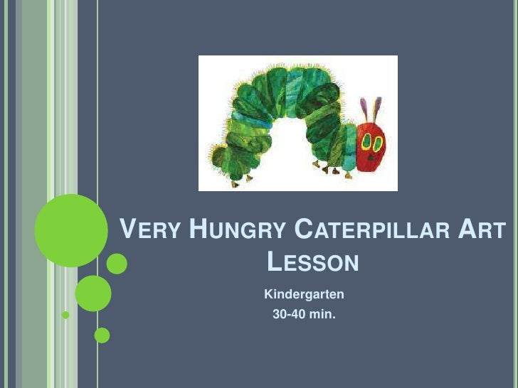 Kindergarten<br />30-40 min.<br />Very Hungry Caterpillar Art Lesson<br />